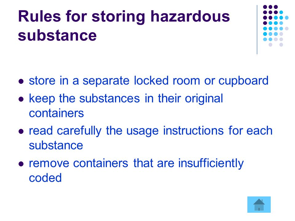 Rules for storing hazardous substance store in a separate locked room or cupboard keep the substances in their original containers read carefully the usage instructions for each substance remove containers that are insufficiently coded