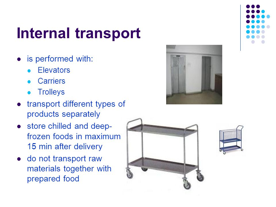 Internal transport is performed with: Elevators Carriers Trolleys transport different types of products separately store chilled and deep- frozen foods in maximum 15 min after delivery do not transport raw materials together with prepared food