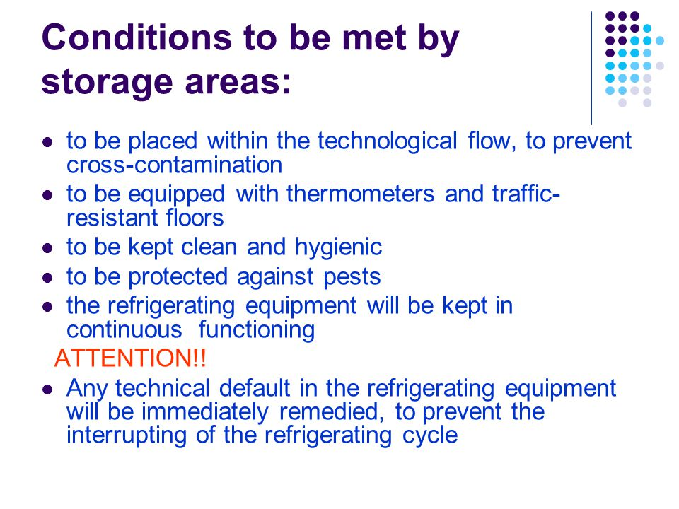 Conditions to be met by storage areas: to be placed within the technological flow, to prevent cross-contamination to be equipped with thermometers and traffic- resistant floors to be kept clean and hygienic to be protected against pests the refrigerating equipment will be kept in continuous functioning ATTENTION!.