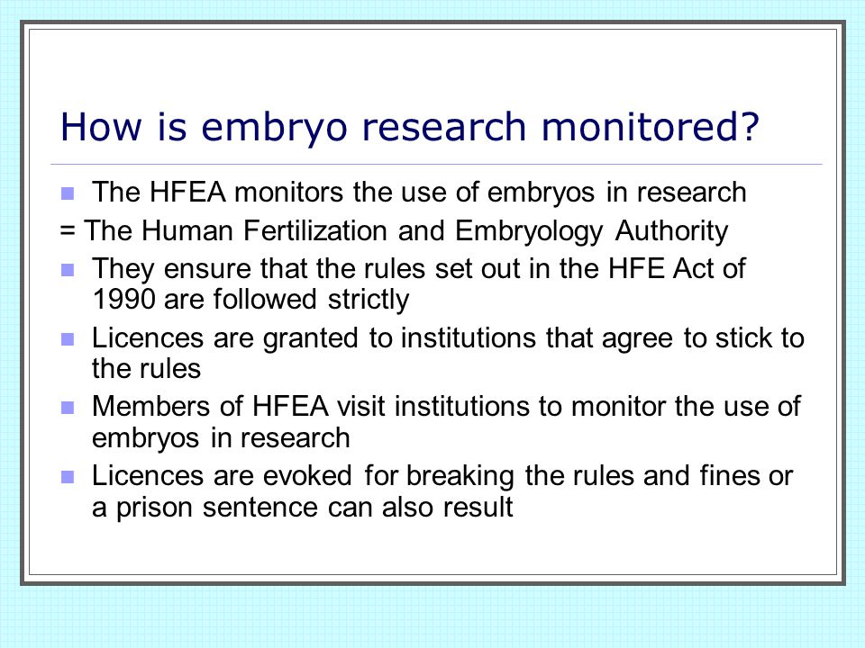 AHE Act 1990 The Act allows research to be carried out on embryos up to the 14th day or until the 'primitive streak' appears This Act replaced the Warnock Report of 1984 The Warnock Report stated that the pre 14 day embryo was not a person but that it did have certain rights Those rights were not the same as an embryo in a womb Embryos that have been used in research are not allowed to be placed in the womb of a woman or non human