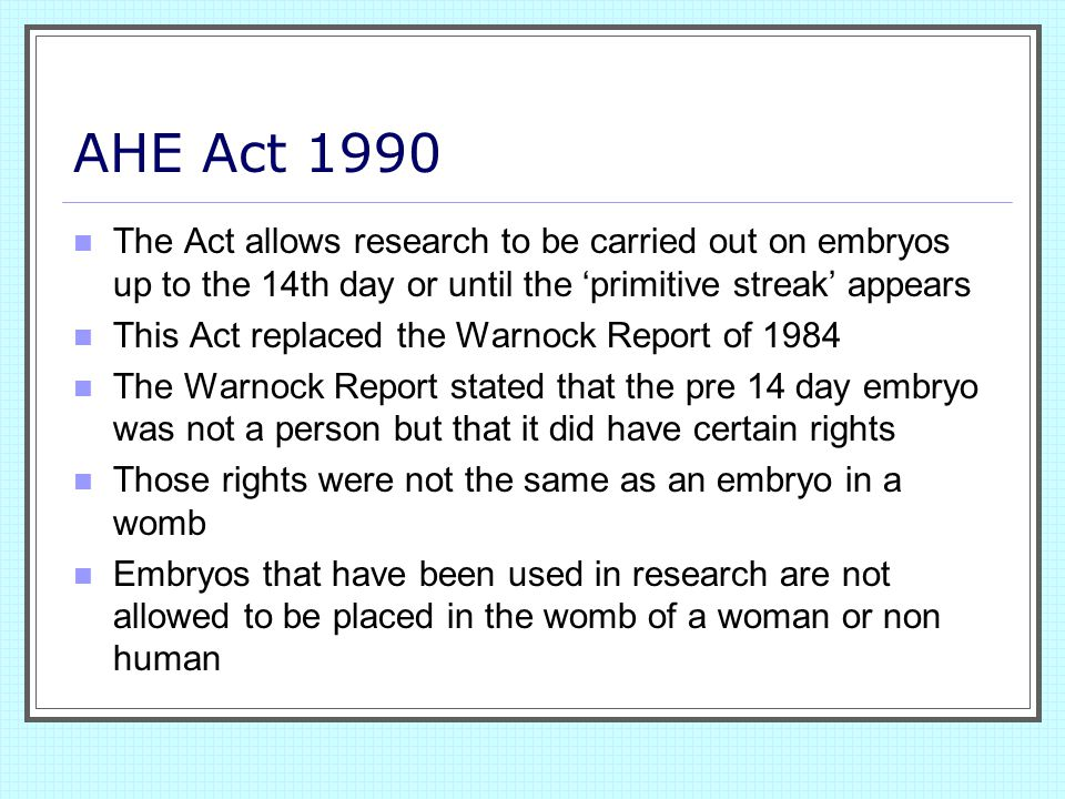 AHE Act 1990 The Act allows research to be carried out on embryos up to the 14th day or until the 'primitive streak' appears This Act replaced the War