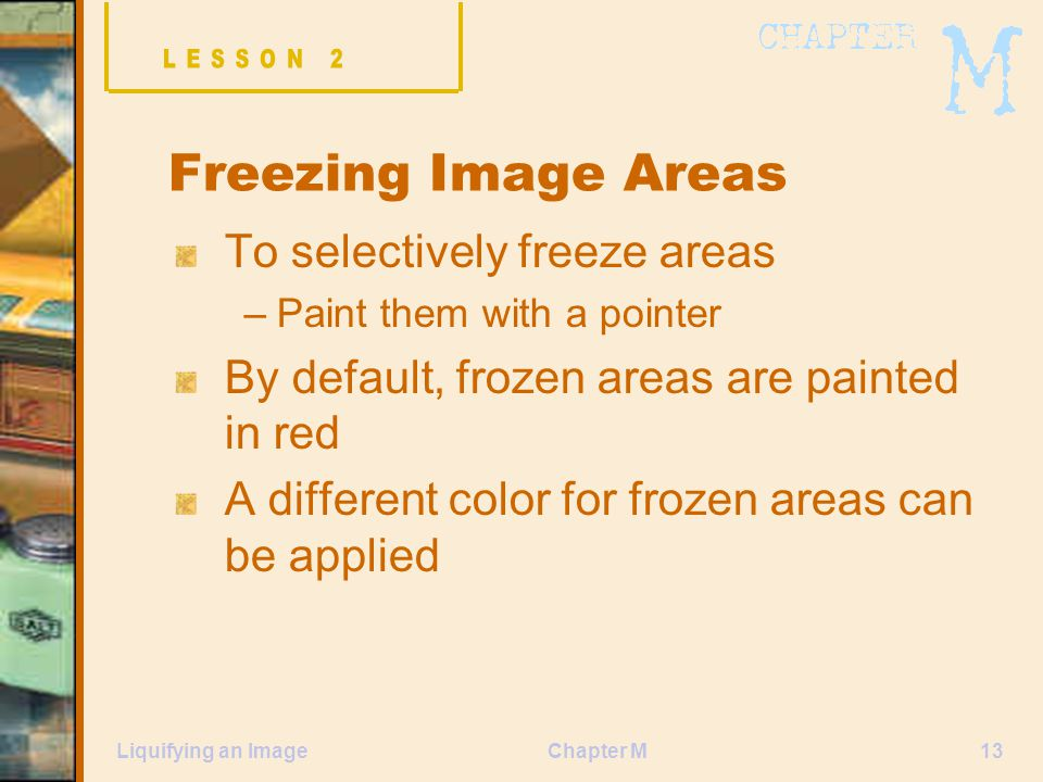 Chapter M13Liquifying an Image Freezing Image Areas To selectively freeze areas –Paint them with a pointer By default, frozen areas are painted in red A different color for frozen areas can be applied