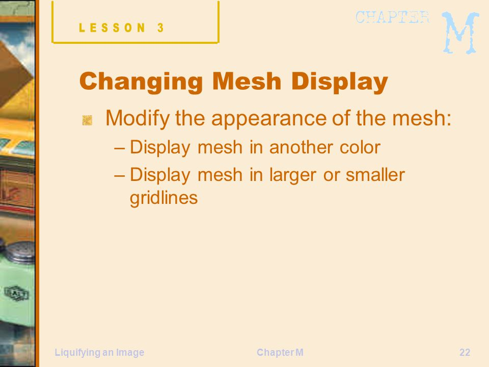 Chapter M22Liquifying an Image Changing Mesh Display Modify the appearance of the mesh: –Display mesh in another color –Display mesh in larger or smaller gridlines