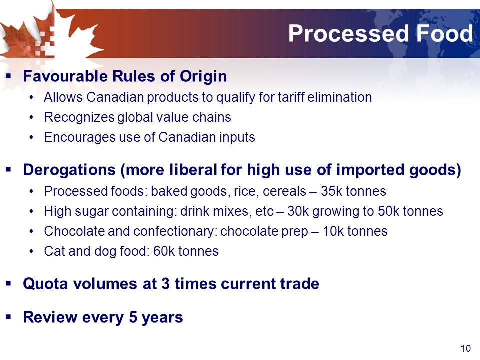10 Processed Food  Favourable Rules of Origin Allows Canadian products to qualify for tariff elimination Recognizes global value chains Encourages use of Canadian inputs  Derogations (more liberal for high use of imported goods) Processed foods: baked goods, rice, cereals – 35k tonnes High sugar containing: drink mixes, etc – 30k growing to 50k tonnes Chocolate and confectionary: chocolate prep – 10k tonnes Cat and dog food: 60k tonnes  Quota volumes at 3 times current trade  Review every 5 years