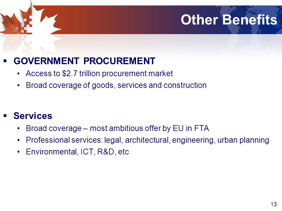 13 Other Benefits  GOVERNMENT PROCUREMENT Access to $2.7 trillion procurement market Broad coverage of goods, services and construction  Services Broad coverage – most ambitious offer by EU in FTA Professional services: legal, architectural, engineering, urban planning Environmental, ICT, R&D, etc