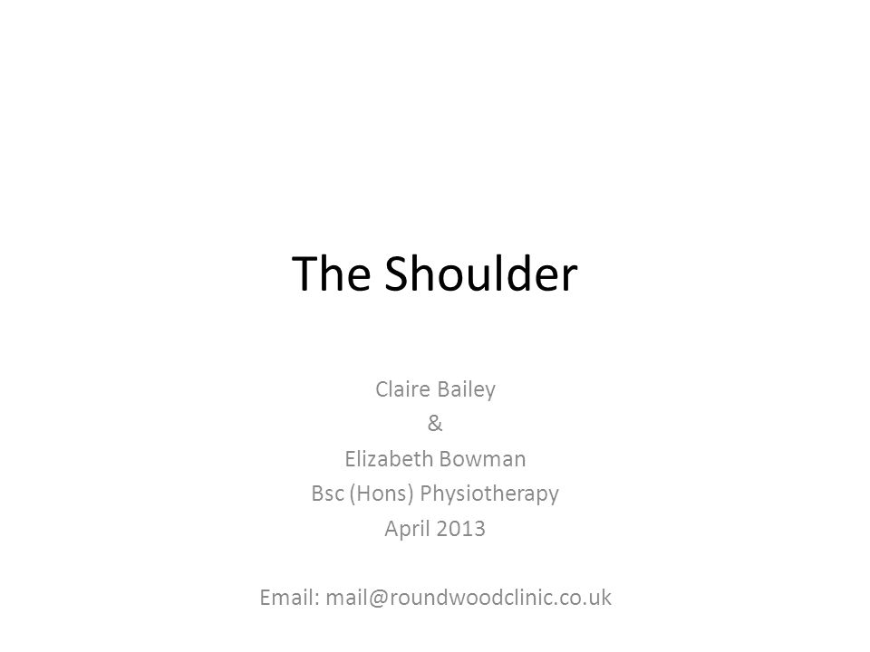 The Shoulder Claire Bailey & Elizabeth Bowman Bsc (Hons) Physiotherapy April 2013 Email: mail@roundwoodclinic.co.uk