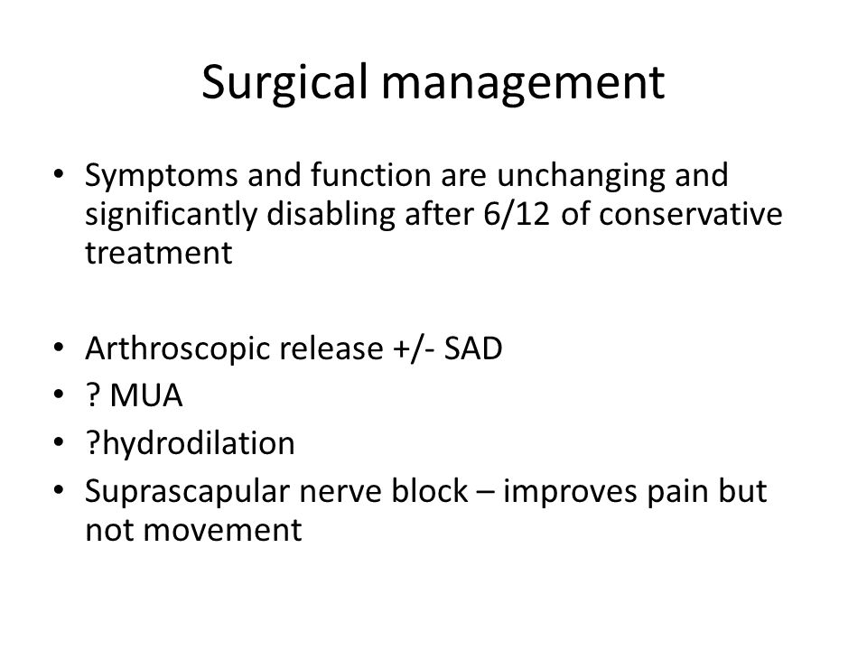 Surgical management Symptoms and function are unchanging and significantly disabling after 6/12 of conservative treatment Arthroscopic release +/- SAD