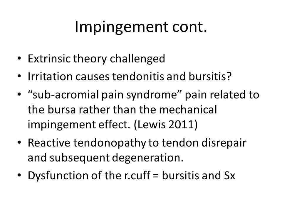 """Impingement cont. Extrinsic theory challenged Irritation causes tendonitis and bursitis? """"sub-acromial pain syndrome"""" pain related to the bursa rather"""