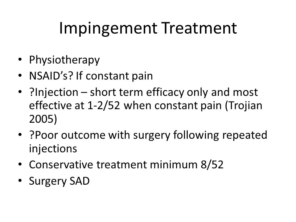 Impingement Treatment Physiotherapy NSAID's? If constant pain ?Injection – short term efficacy only and most effective at 1-2/52 when constant pain (T