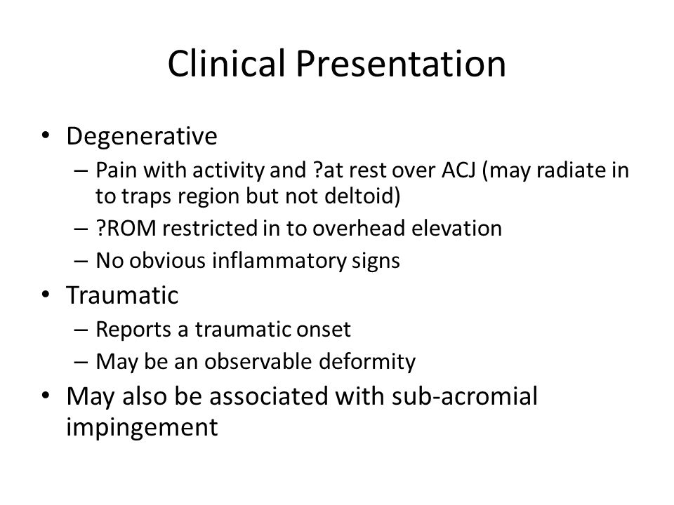 Clinical Presentation Degenerative – Pain with activity and ?at rest over ACJ (may radiate in to traps region but not deltoid) – ?ROM restricted in to