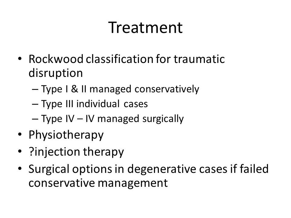 Treatment Rockwood classification for traumatic disruption – Type I & II managed conservatively – Type III individual cases – Type IV – IV managed sur