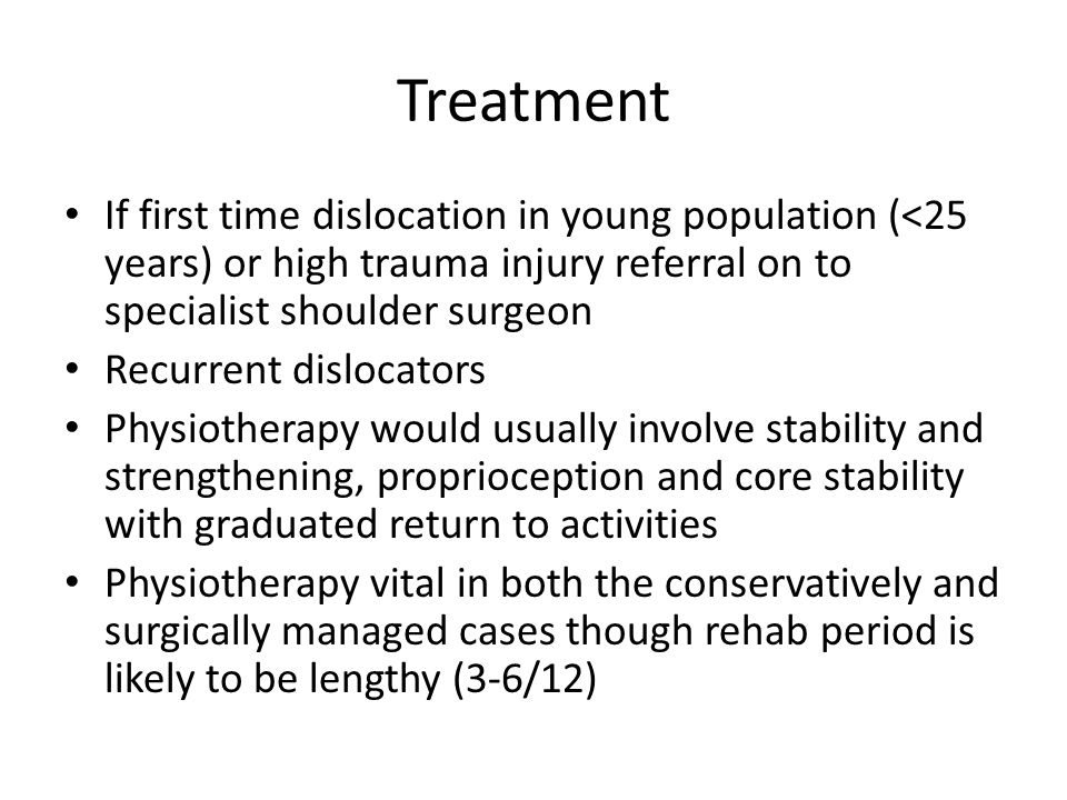 Treatment If first time dislocation in young population (<25 years) or high trauma injury referral on to specialist shoulder surgeon Recurrent disloca