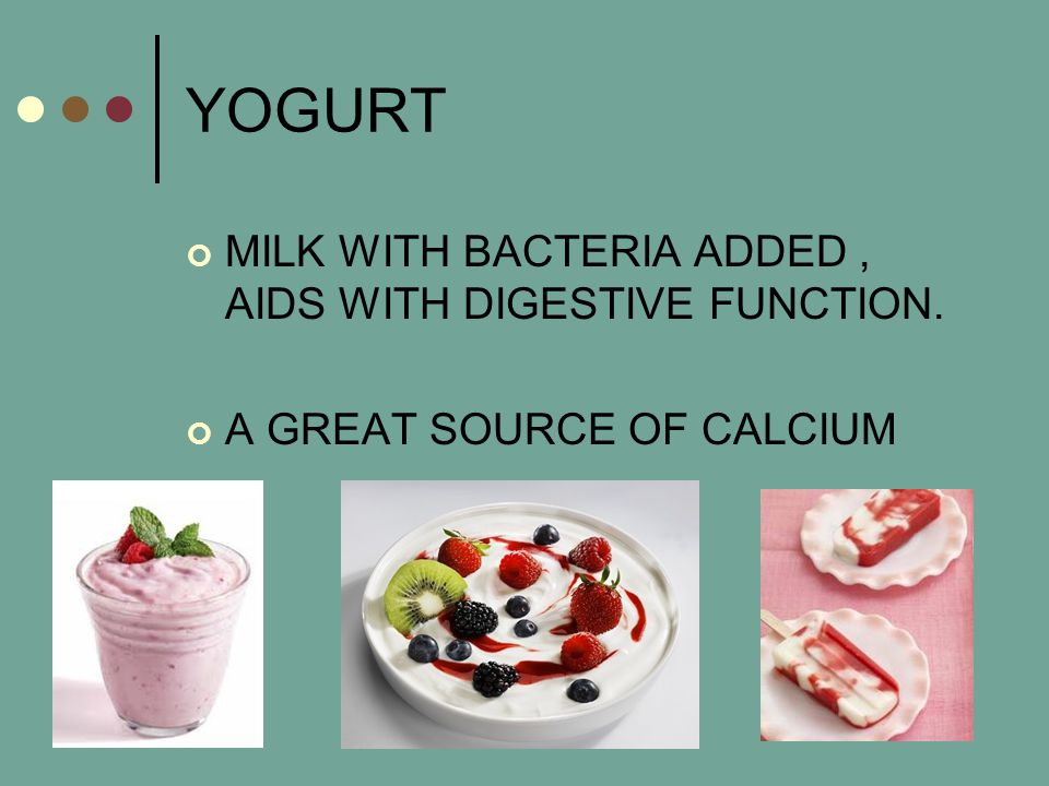 YOGURT MILK WITH BACTERIA ADDED, AIDS WITH DIGESTIVE FUNCTION. A GREAT SOURCE OF CALCIUM