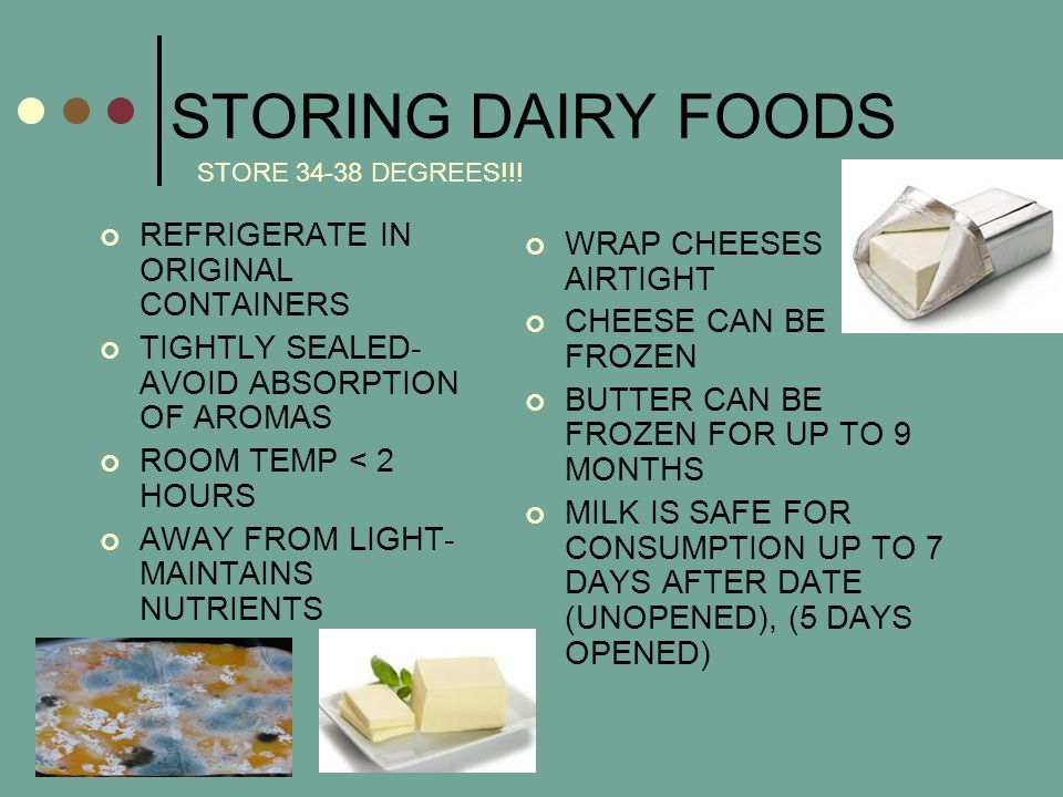 STORING DAIRY FOODS REFRIGERATE IN ORIGINAL CONTAINERS TIGHTLY SEALED- AVOID ABSORPTION OF AROMAS ROOM TEMP < 2 HOURS AWAY FROM LIGHT- MAINTAINS NUTRIENTS WRAP CHEESES AIRTIGHT CHEESE CAN BE FROZEN BUTTER CAN BE FROZEN FOR UP TO 9 MONTHS MILK IS SAFE FOR CONSUMPTION UP TO 7 DAYS AFTER DATE (UNOPENED), (5 DAYS OPENED) STORE 34-38 DEGREES!!!