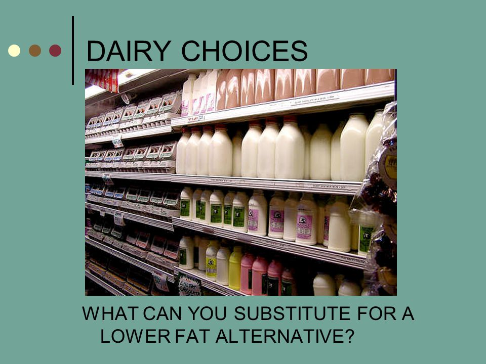 DAIRY CHOICES WHAT CAN YOU SUBSTITUTE FOR A LOWER FAT ALTERNATIVE?
