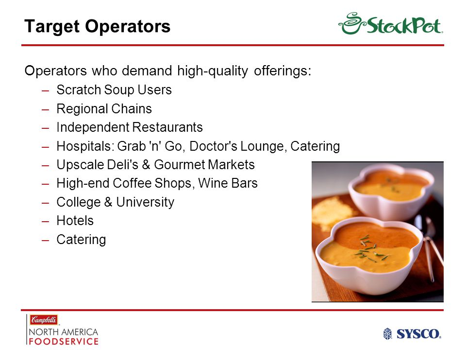 Target Operators Operators who demand high-quality offerings: –Scratch Soup Users –Regional Chains –Independent Restaurants –Hospitals: Grab n Go, Doctor s Lounge, Catering –Upscale Deli s & Gourmet Markets –High-end Coffee Shops, Wine Bars –College & University –Hotels –Catering