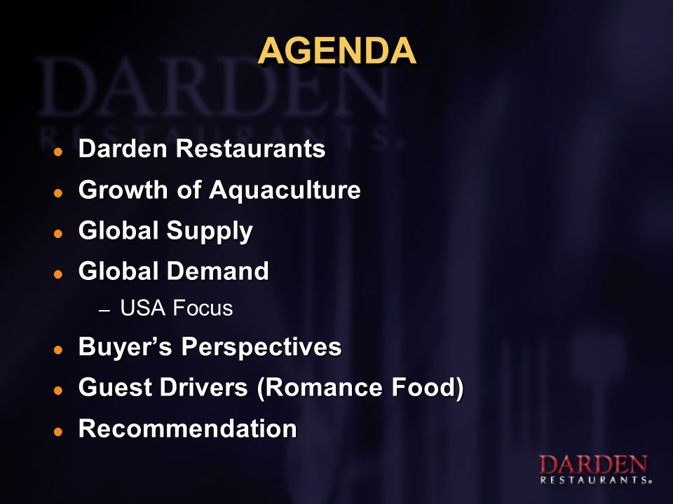 AGENDAAGENDA l Darden Restaurants l Growth of Aquaculture l Global Supply l Global Demand – USA Focus l Buyer's Perspectives l Guest Drivers (Romance Food) l Recommendation