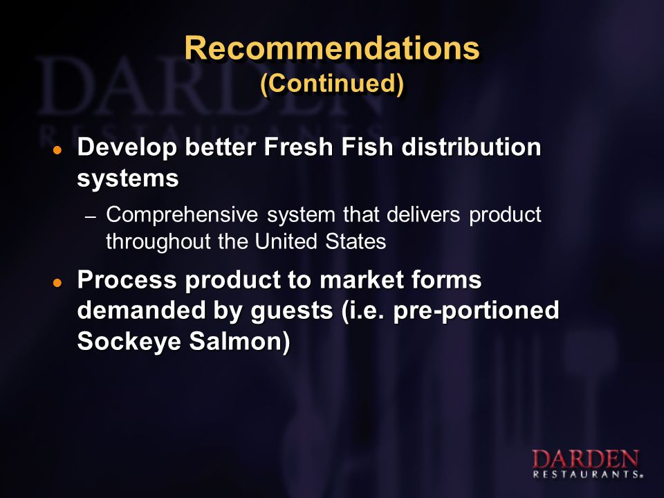 Recommendations (Continued) l Develop better Fresh Fish distribution systems – Comprehensive system that delivers product throughout the United States l Process product to market forms demanded by guests (i.e.