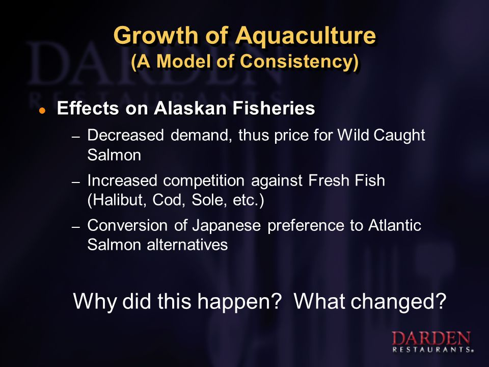 Growth of Aquaculture (A Model of Consistency) l Effects on Alaskan Fisheries – Decreased demand, thus price for Wild Caught Salmon – Increased competition against Fresh Fish (Halibut, Cod, Sole, etc.) – Conversion of Japanese preference to Atlantic Salmon alternatives Why did this happen.