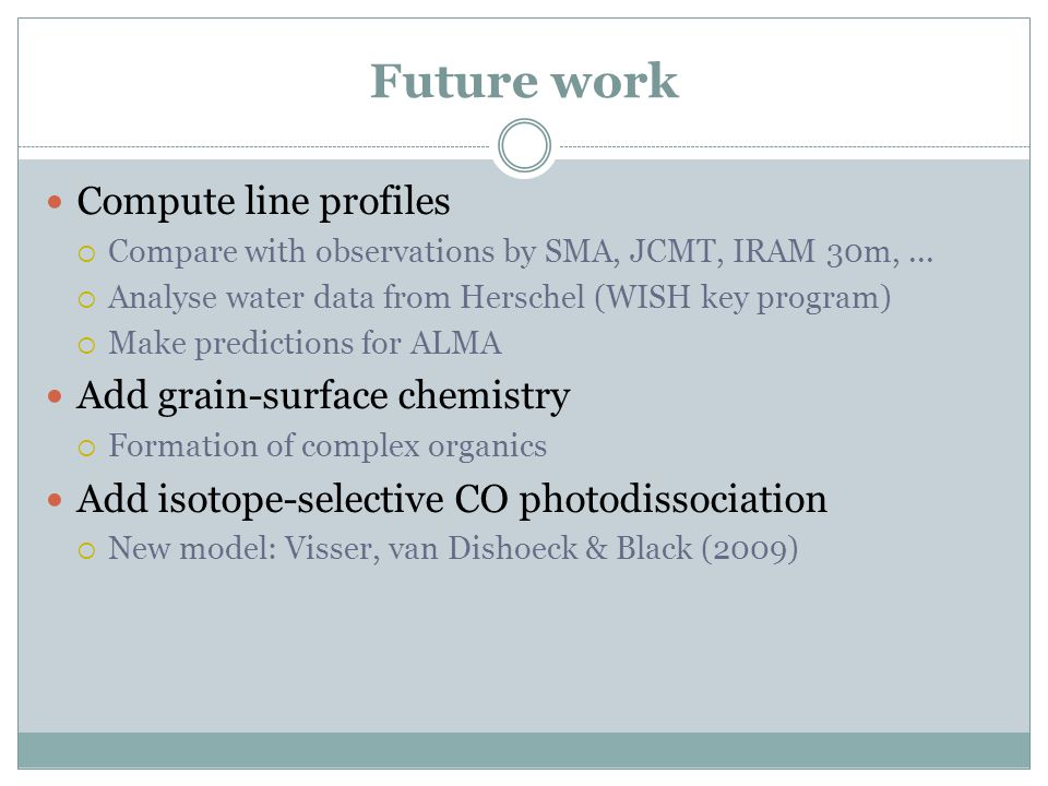 Future work Compute line profiles  Compare with observations by SMA, JCMT, IRAM 30m,...  Analyse water data from Herschel (WISH key program)  Make