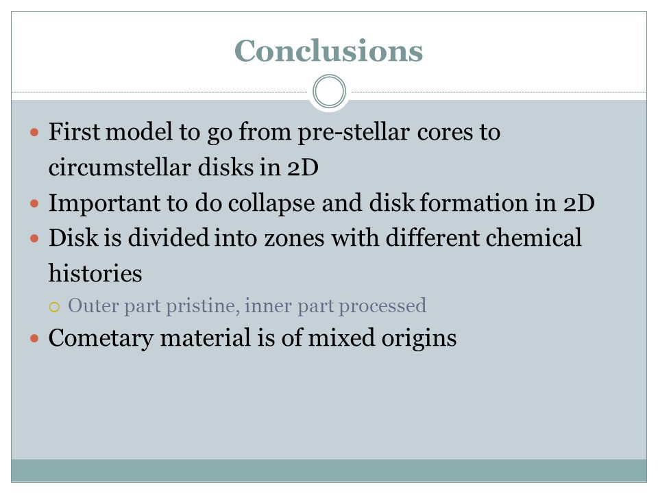 Conclusions First model to go from pre-stellar cores to circumstellar disks in 2D Important to do collapse and disk formation in 2D Disk is divided in