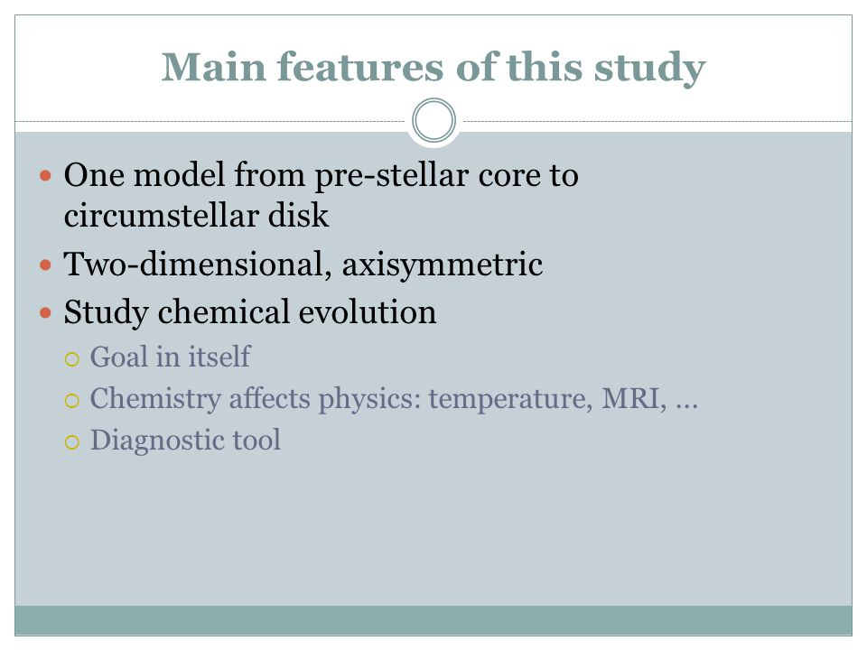 Main features of this study One model from pre-stellar core to circumstellar disk Two-dimensional, axisymmetric Study chemical evolution  Goal in its
