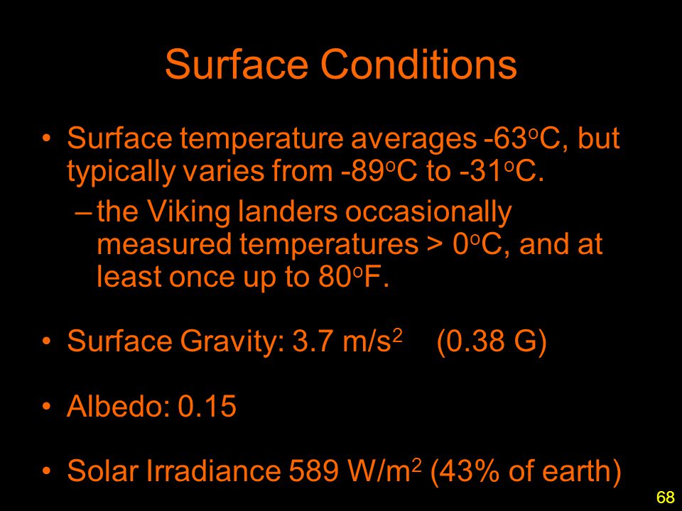 1 Surface Conditions Surface temperature averages -63 o C, but typically varies from -89 o C to -31 o C. –the Viking landers occasionally measured tem