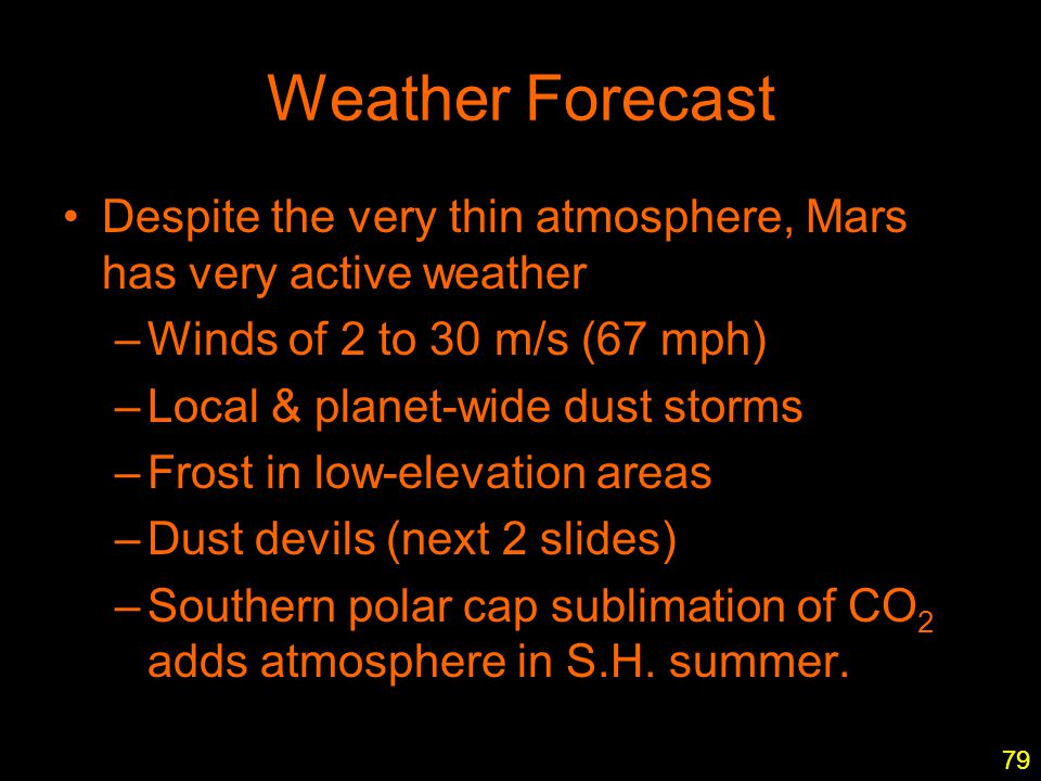 12 Weather Forecast Despite the very thin atmosphere, Mars has very active weather –Winds of 2 to 30 m/s (67 mph) –Local & planet-wide dust storms –Fr