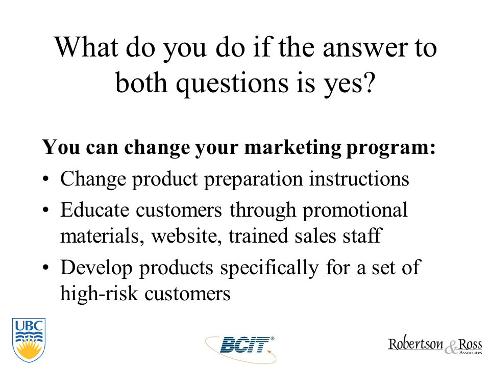 What do you do if the answer to both questions is yes? You can change your marketing program: Change product preparation instructions Educate customer