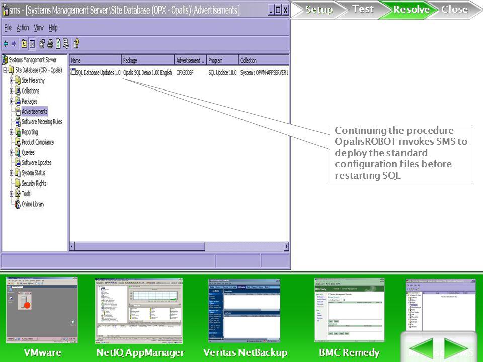 Continuing the procedure OpalisROBOT invokes SMS to deploy the standard configuration files before restarting SQL Setup Test Resolve Close VMware NetIQ AppManager Veritas NetBackup BMC Remedy Microsoft SMS