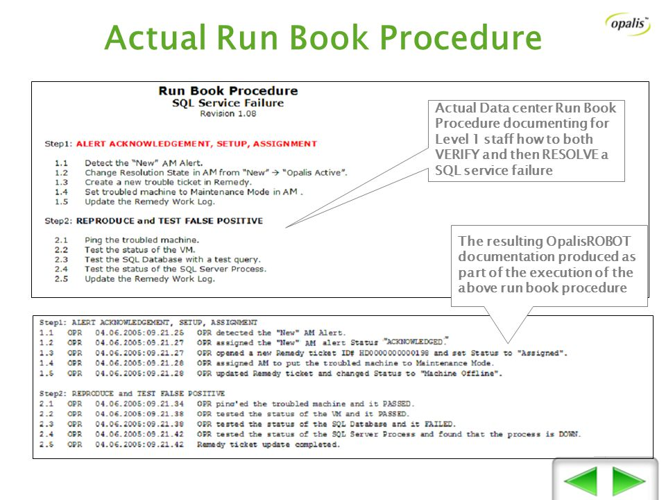 Actual Run Book Procedure Actual Data center Run Book Procedure documenting for Level 1 staff how to both VERIFY and then RESOLVE a SQL service failure The resulting OpalisROBOT documentation produced as part of the execution of the above run book procedure