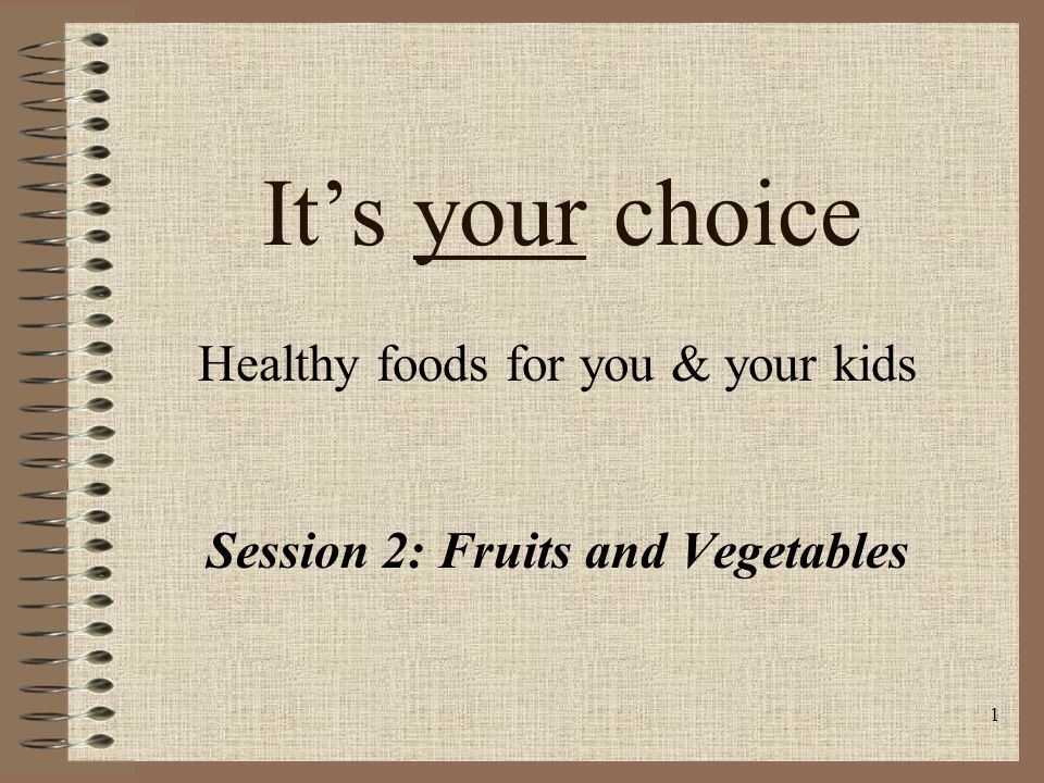1 It's your choice Healthy foods for you & your kids Session 2: Fruits and Vegetables