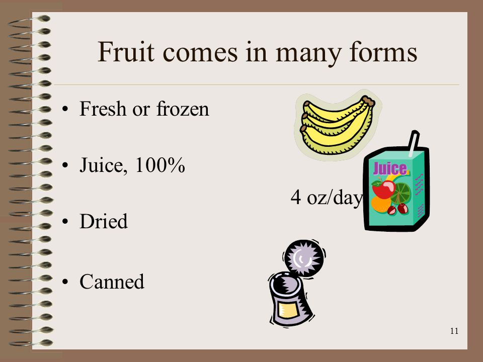 11 Fruit comes in many forms Fresh or frozen Juice, 100% Dried Canned 4 oz/day