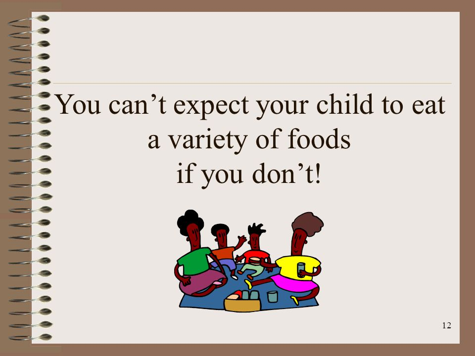 12 You can't expect your child to eat a variety of foods if you don't!