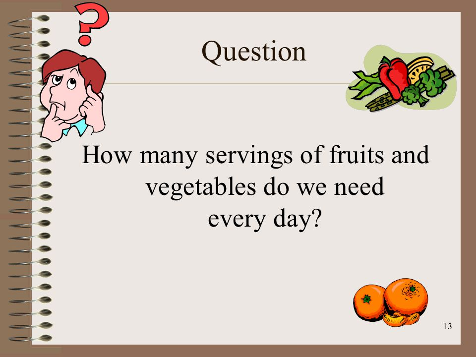 13 Question How many servings of fruits and vegetables do we need every day