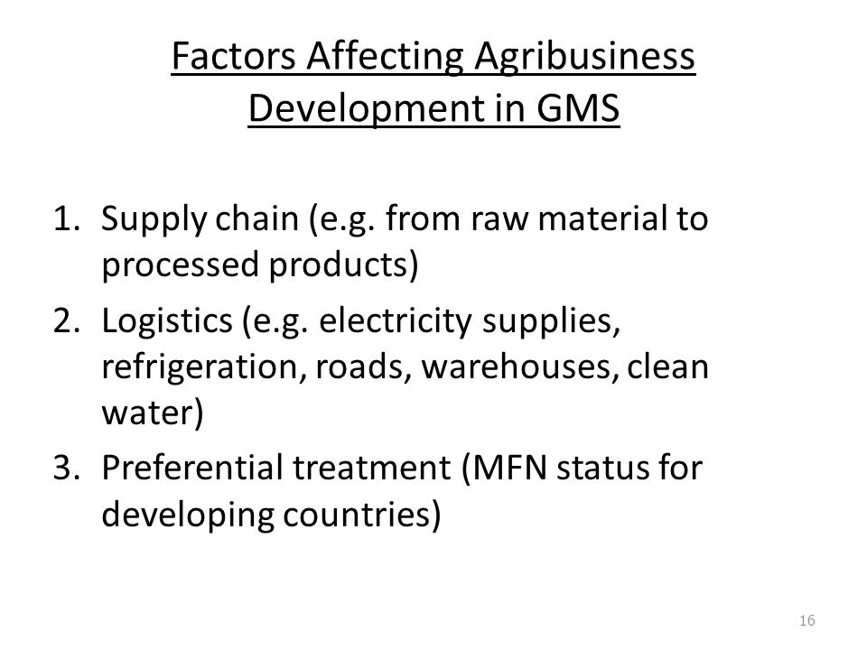 Factors Affecting Agribusiness Development in GMS 1.Supply chain (e.g. from raw material to processed products) 2.Logistics (e.g. electricity supplies