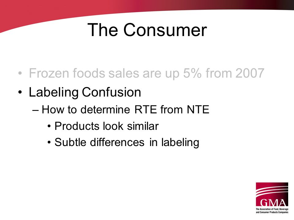 The Consumer Frozen foods sales are up 5% from 2007 Labeling Confusion –How to determine RTE from NTE Products look similar Subtle differences in labe