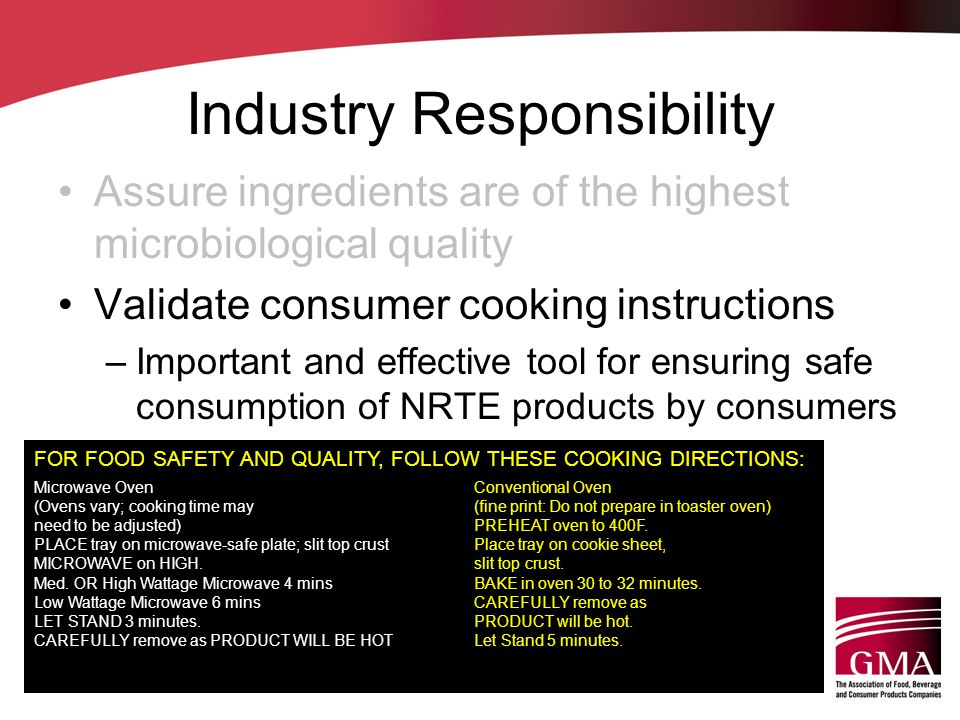 Industry Responsibility Assure ingredients are of the highest microbiological quality Validate consumer cooking instructions –Important and effective tool for ensuring safe consumption of NRTE products by consumers FOR FOOD SAFETY AND QUALITY, FOLLOW THESE COOKING DIRECTIONS: Microwave Oven (Ovens vary; cooking time may need to be adjusted) PLACE tray on microwave-safe plate; slit top crust MICROWAVE on HIGH.