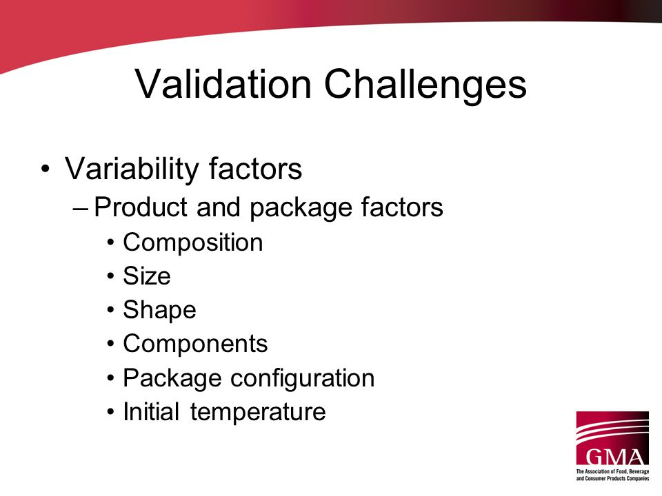 Validation Challenges Variability factors –Product and package factors Composition Size Shape Components Package configuration Initial temperature