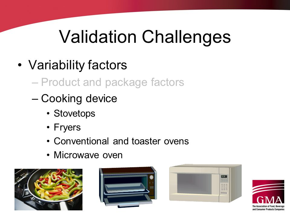 Validation Challenges Variability factors –Product and package factors –Cooking device Stovetops Fryers Conventional and toaster ovens Microwave oven