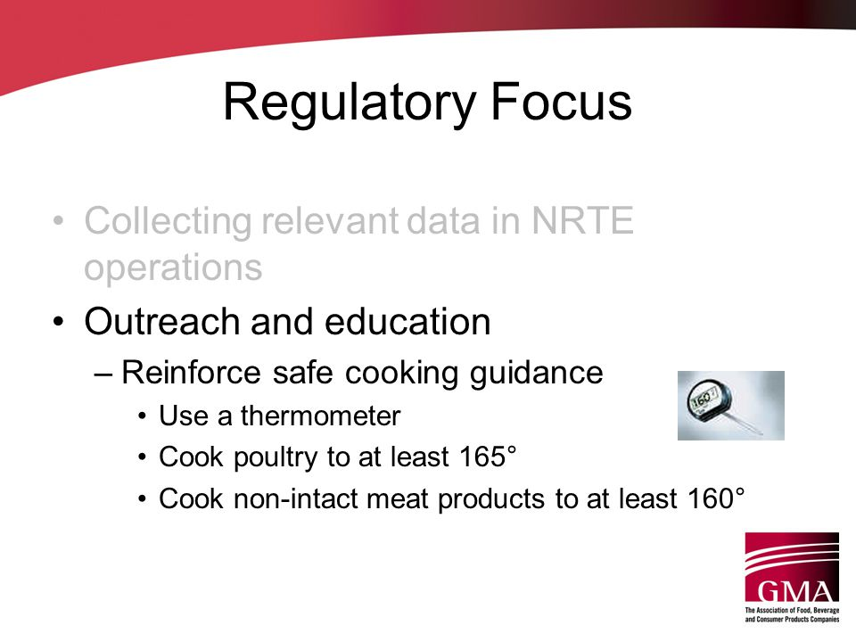 Regulatory Focus Collecting relevant data in NRTE operations Outreach and education –Reinforce safe cooking guidance Use a thermometer Cook poultry to at least 165° Cook non-intact meat products to at least 160°