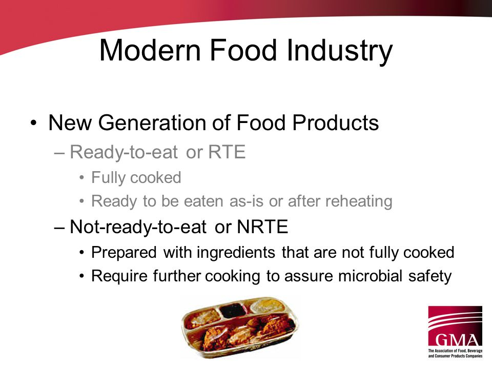 Modern Food Industry New Generation of Food Products –Ready-to-eat or RTE Fully cooked Ready to be eaten as-is or after reheating –Not-ready-to-eat or