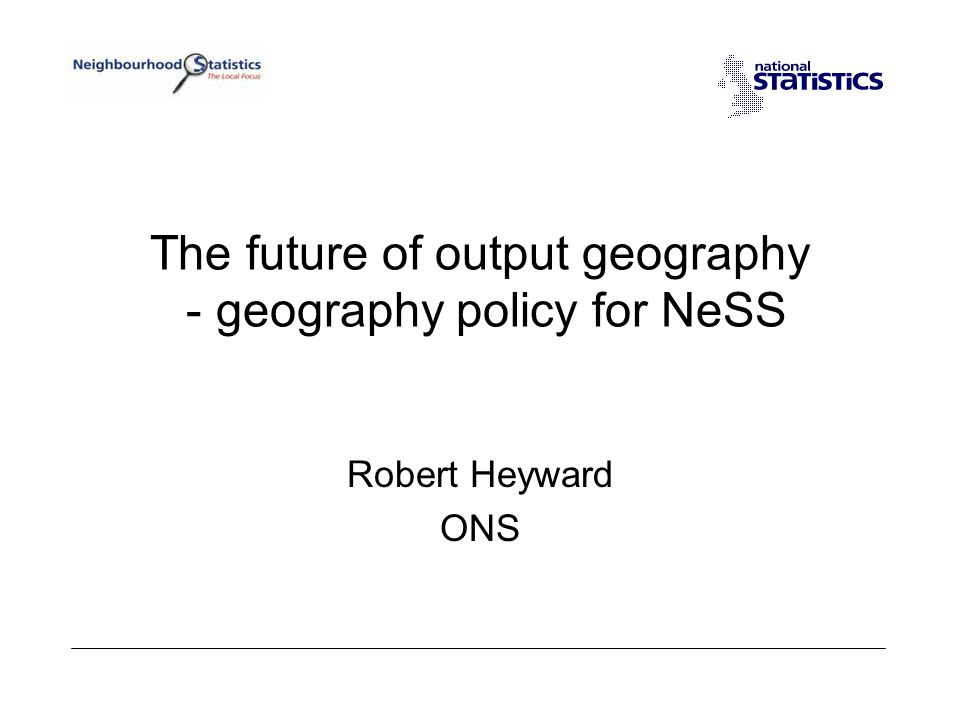 The future of output geography - geography policy for NeSS Robert Heyward ONS