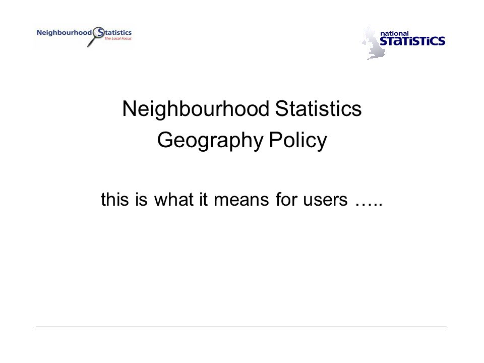 Neighbourhood Statistics Geography Policy this is what it means for users …..