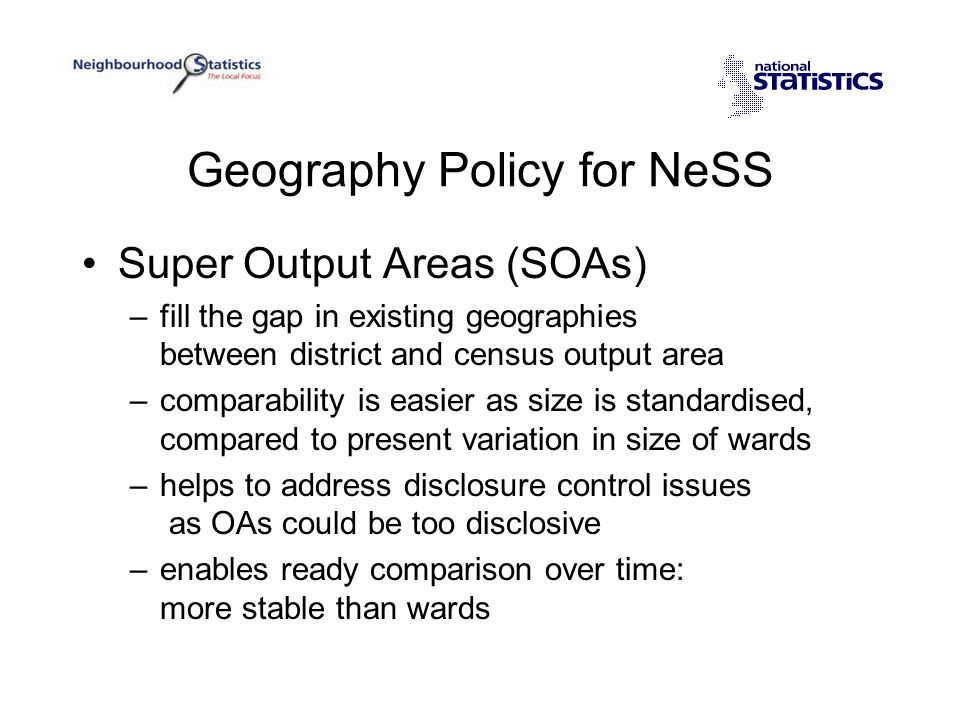 Geography Policy for NeSS Super Output Areas (SOAs) –fill the gap in existing geographies between district and census output area –comparability is easier as size is standardised, compared to present variation in size of wards –helps to address disclosure control issues as OAs could be too disclosive –enables ready comparison over time: more stable than wards