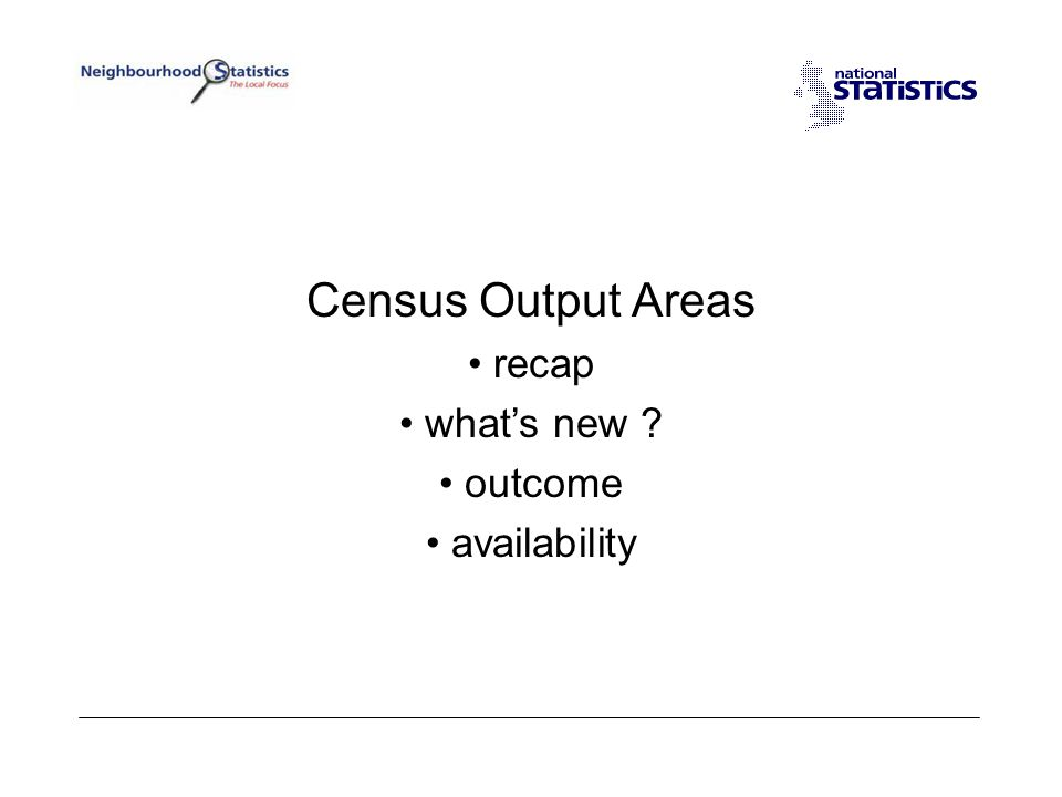 Output Areas - recap New for 2001 Census (E&W), a geography specifically for low-level census outputs.