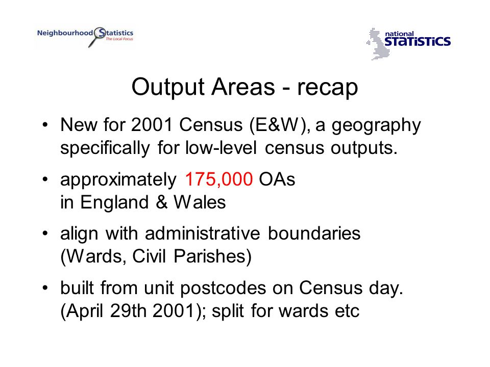 Geography policy Standard geographic units 'Frozen' bases for data collection & output Grid reference Output Areas Super OA 1 Super OA 2 Super OA 3 Districts Wards .
