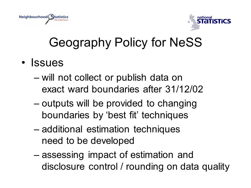 Geography Policy for NeSS Issues –will not collect or publish data on exact ward boundaries after 31/12/02 –outputs will be provided to changing boundaries by 'best fit' techniques –additional estimation techniques need to be developed –assessing impact of estimation and disclosure control / rounding on data quality
