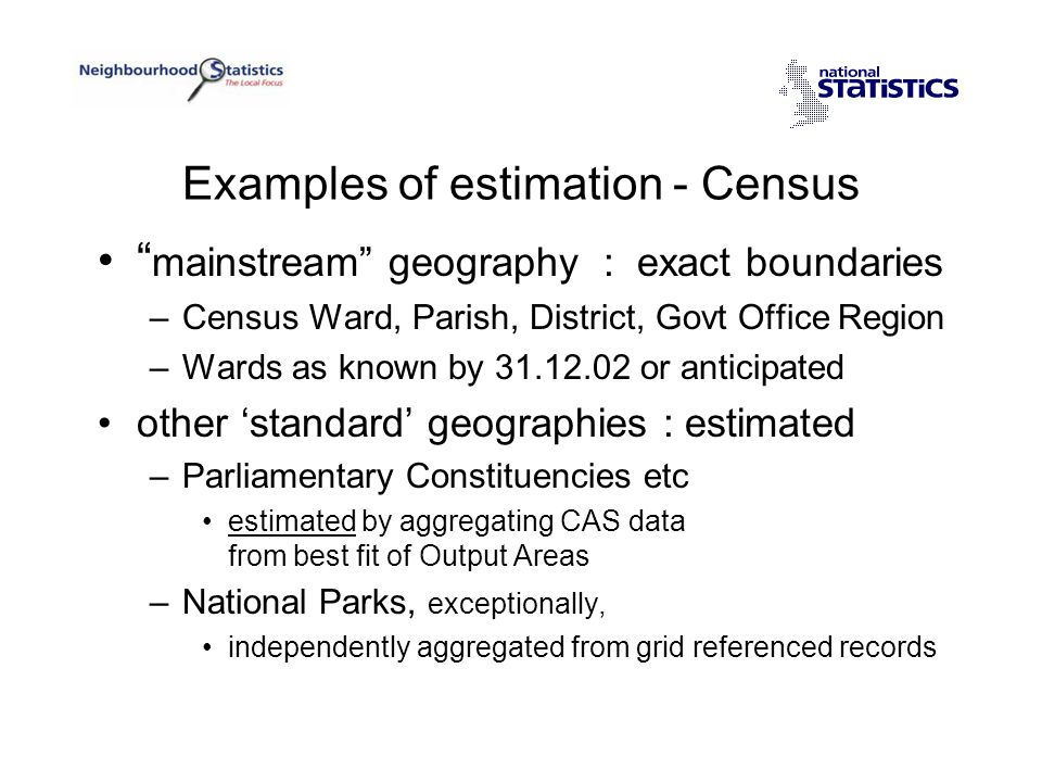Examples of estimation - Census mainstream geography : exact boundaries –Census Ward, Parish, District, Govt Office Region –Wards as known by 31.12.02 or anticipated other 'standard' geographies : estimated –Parliamentary Constituencies etc estimated by aggregating CAS data from best fit of Output Areas –National Parks, exceptionally, independently aggregated from grid referenced records