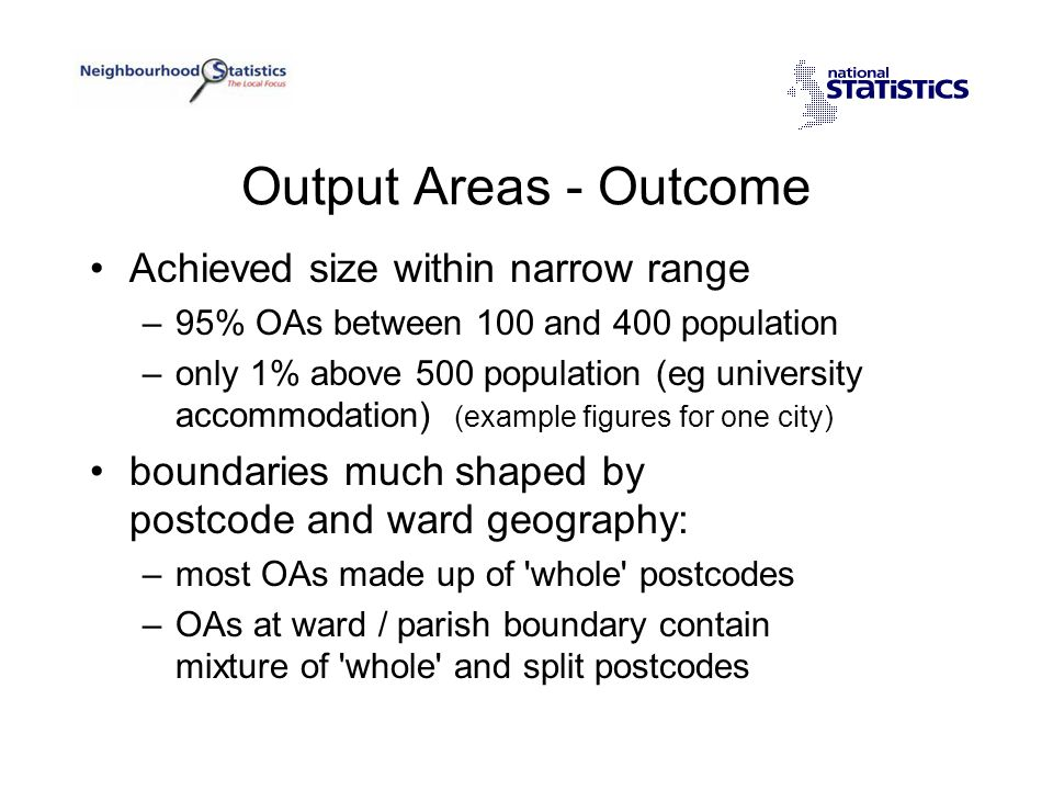 Output Areas - Outcome Achieved size within narrow range –95% OAs between 100 and 400 population –only 1% above 500 population (eg university accommodation) (example figures for one city) boundaries much shaped by postcode and ward geography: –most OAs made up of whole postcodes –OAs at ward / parish boundary contain mixture of whole and split postcodes